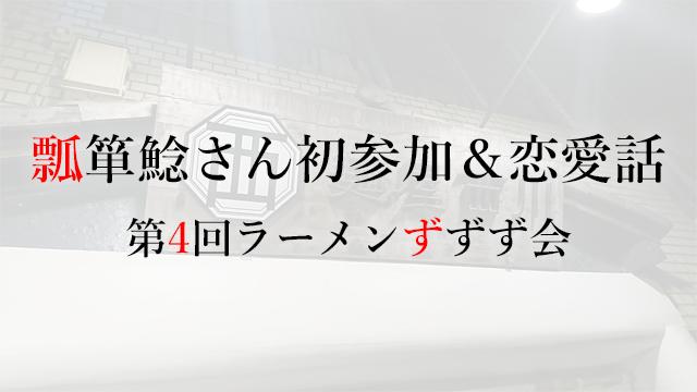 190310瓢箪鯰さん初参加&恋愛話――第4回ラーメンずずず会