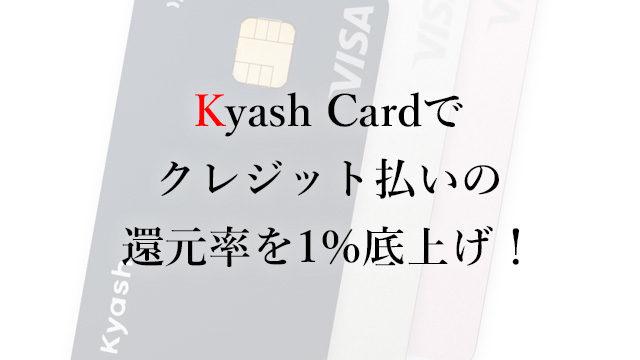 200421Kyash Cardでクレジット払いの還元率を1%底上げ!