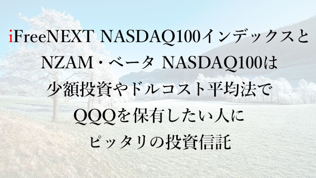 201213iFreeNEXT NASDAQ100インデックスとNZAM・ベータ NASDAQ100は少額投資やドルコスト平均法でQQQを保有したい人にピッタリの投資信託